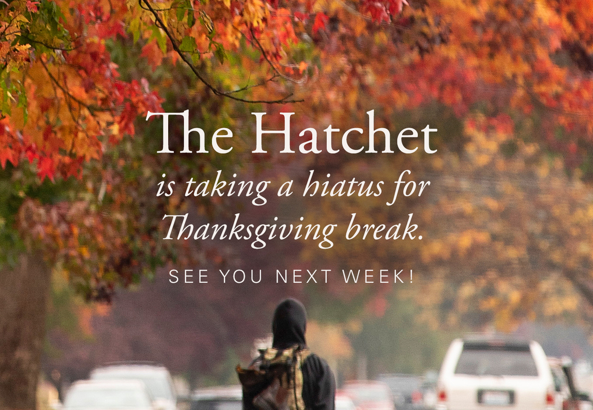 The Hatchet is taking a hiatus for Thanksgiving break. See you next week!