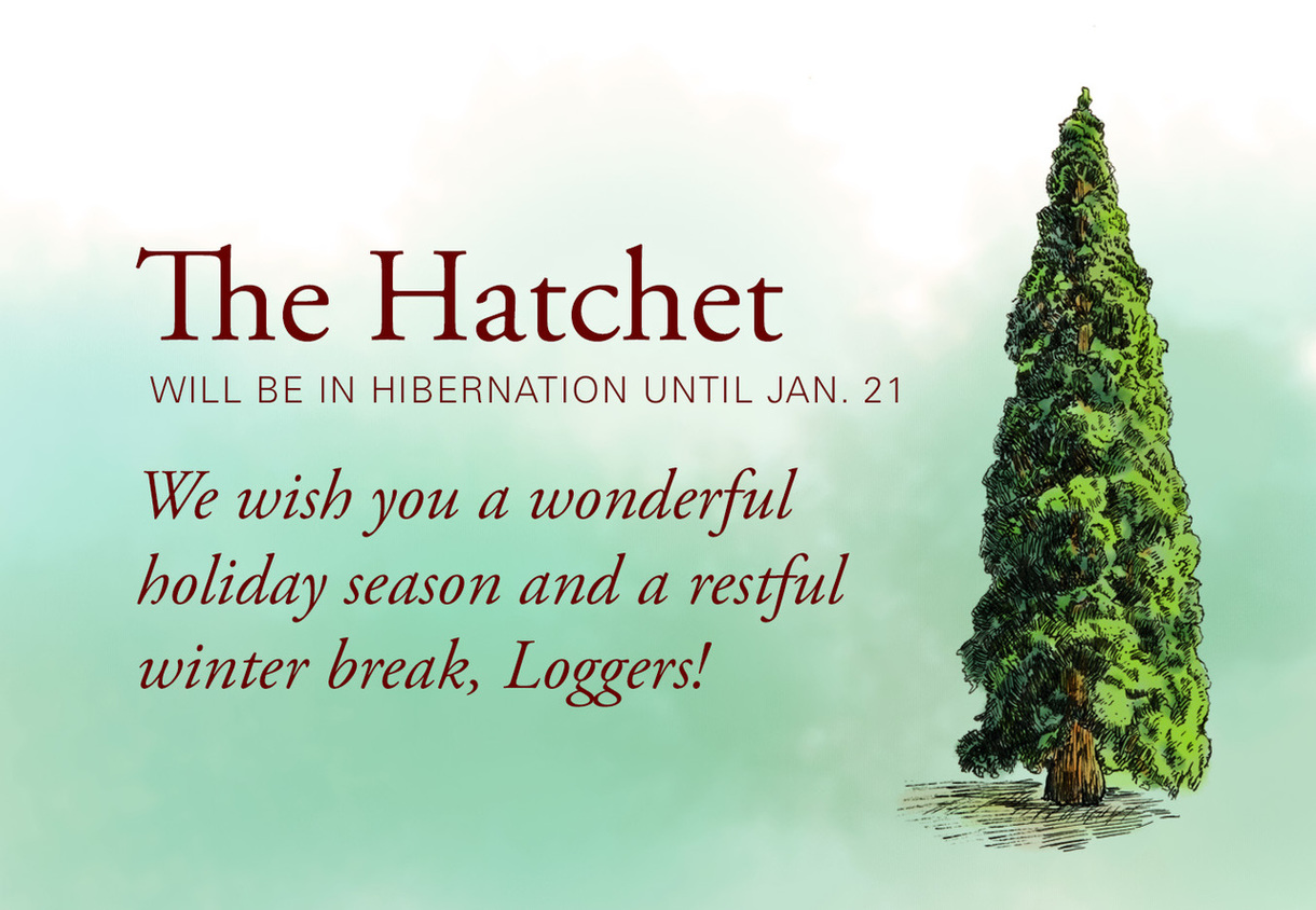 The Hatchet will be in hibernation until Jan. 21. We wish you a wonderful holiday season and a restful winter break, Loggers!