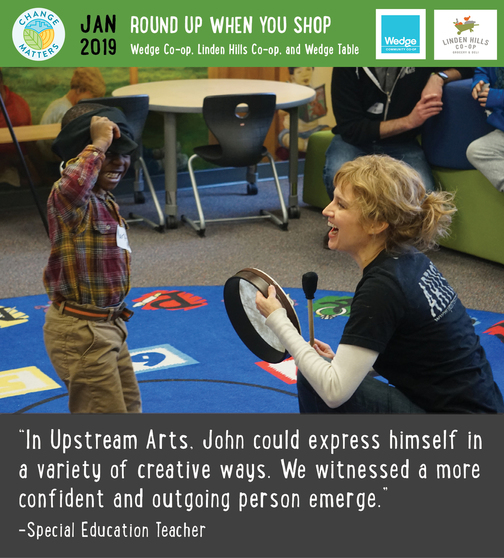 """A student and Teaching Artist play with rhythm and drumming. Above: logos for Change Matters, Wedge Co-op and Linden Hills Co-op. Text: Jan 2019 Round Up when you shop Wedge Co-op, Linden Hills Co-op and Wedge Table. Below image, text: """"In Upstream Arts, John could express himself in a variety of creative ways. We witnessed a more confident and outgoing person emerge."""" - Special Education Teacher"""