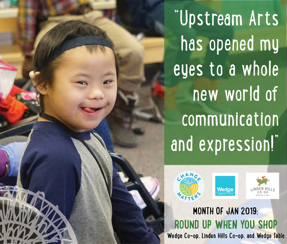 """Image of a smiling Upstream Arts student with text: """"Upstream Arts has opeend my eyes to a whole new world of communication and expression!"""" Month of Jan 2019 Round up when you shop Wedge Co-op, Linden Hills Co-op, and Wedge Table."""