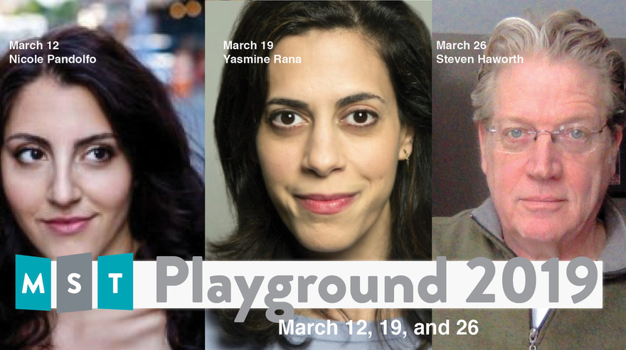 Playwrights Nicole Pandolfo, Yasmine Rana, and Steven Haworth are all presenting at the MST Playground! March 12, 19, and 26th respectively.