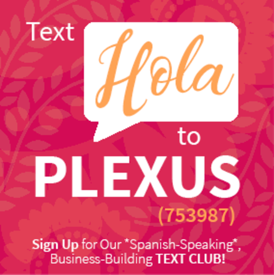 Text Hola to PLEXUS (753987) - Sign Up for Out *Spanish-Speaking*, Business-Building TEXT CLUB!