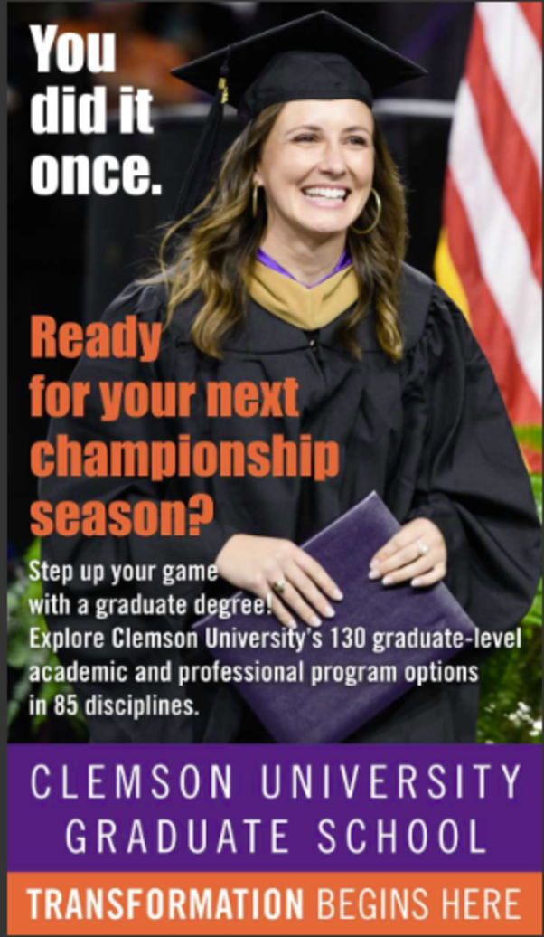 You did it once. Ready for your next championship season? Step up your game with a graduate degree! Explore Clemson University's 130 graduate level academic and professional program options in 85 disciplines. Clemson University graduate school. Transformation begins here.