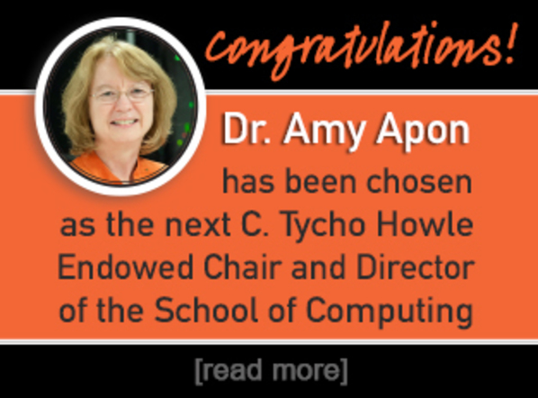 Congratulations! Dr. Amy Apon has been chosen as the next C. Tycho Howle Endowed Chair and Director of the School of Computing. Read more.