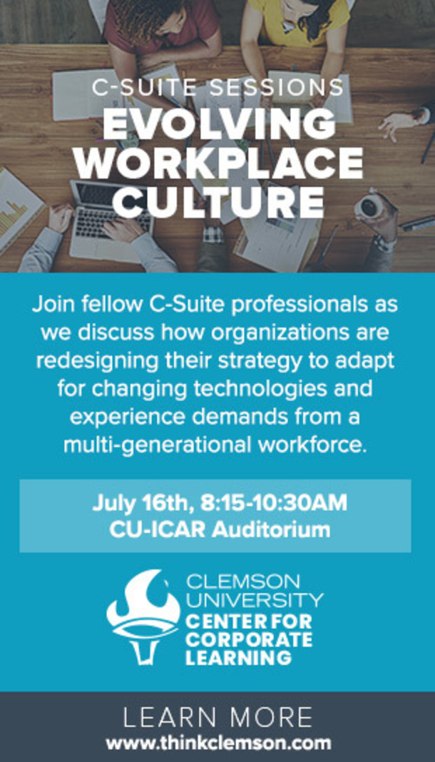 C-Suite Sessions - Evolving Workplace Culture. Join fellow C-suite professionals as we discuss how organizations are redesigning their strategy to adapt for changing technologies and experience demands from a multi-generational workforce. July 16th, 8:15-10:30 am - CU-iCAR Auditorium. Clemson Univeristy Center for Corporate Learning. Learn more www.thinkclemson.com