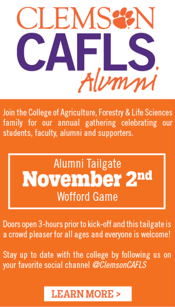 Clemson CAFLS alumni - Join the College of Agriculture, Forestry & Life Sciences family for our annual gathering celebrating our students, faculty, alumni and supporters. Alumni Tailgate November 2nd, Wofford Game. Doors open 3 hours prior to kick-off and this tailgate is a crowd pleaser for all ages and everyone is welcome! Stay up-to-date with the college by following us on your favorite social channel @ClemsonCAFLS. Learn More