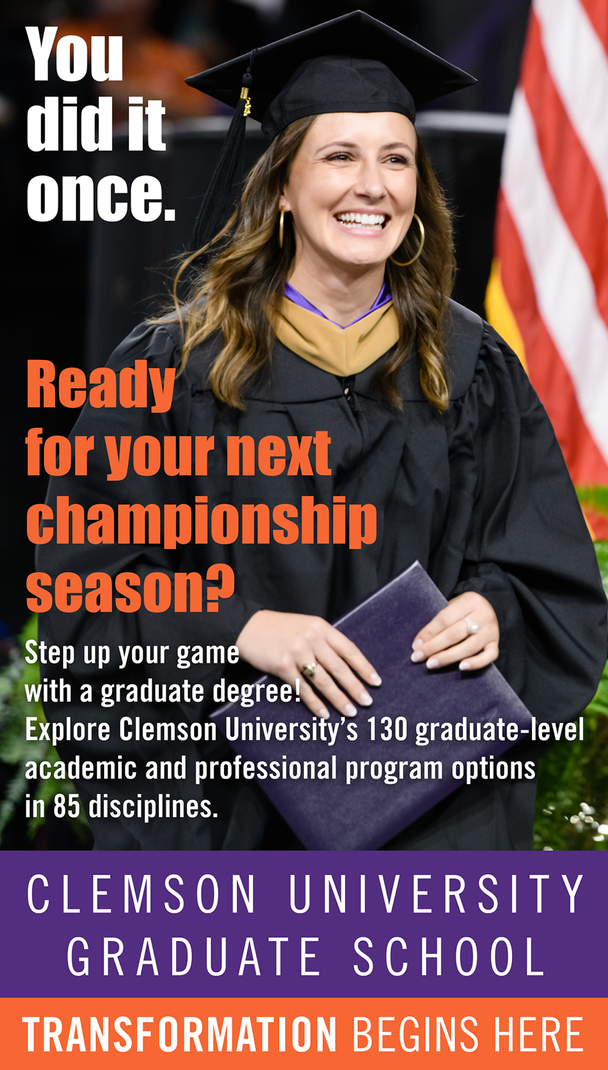 You did it once. Ready for your next championship? Step up your game with a graduate degree! Explore Clemson University's 130 graduate-level academic and professional program options in 85 disciplines. Clemson University Graduate School. Transformation begins here.