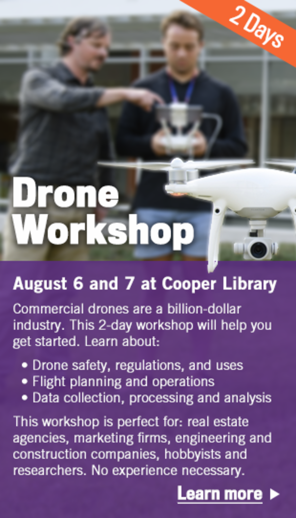 Drone Workshop - August 6 and 7 at Cooper Library. Commercial drones are a billion-dollar industry. This 2-day workshop will help you get started. Learn about drone safety, regulations and uses; flight planning and operations; data collection, processing and analysis. This workshop is perfect for: real estate agencies, marketing firms, engineering and construction companies, hobbyists and researchers. No experience necessary. Learn More.