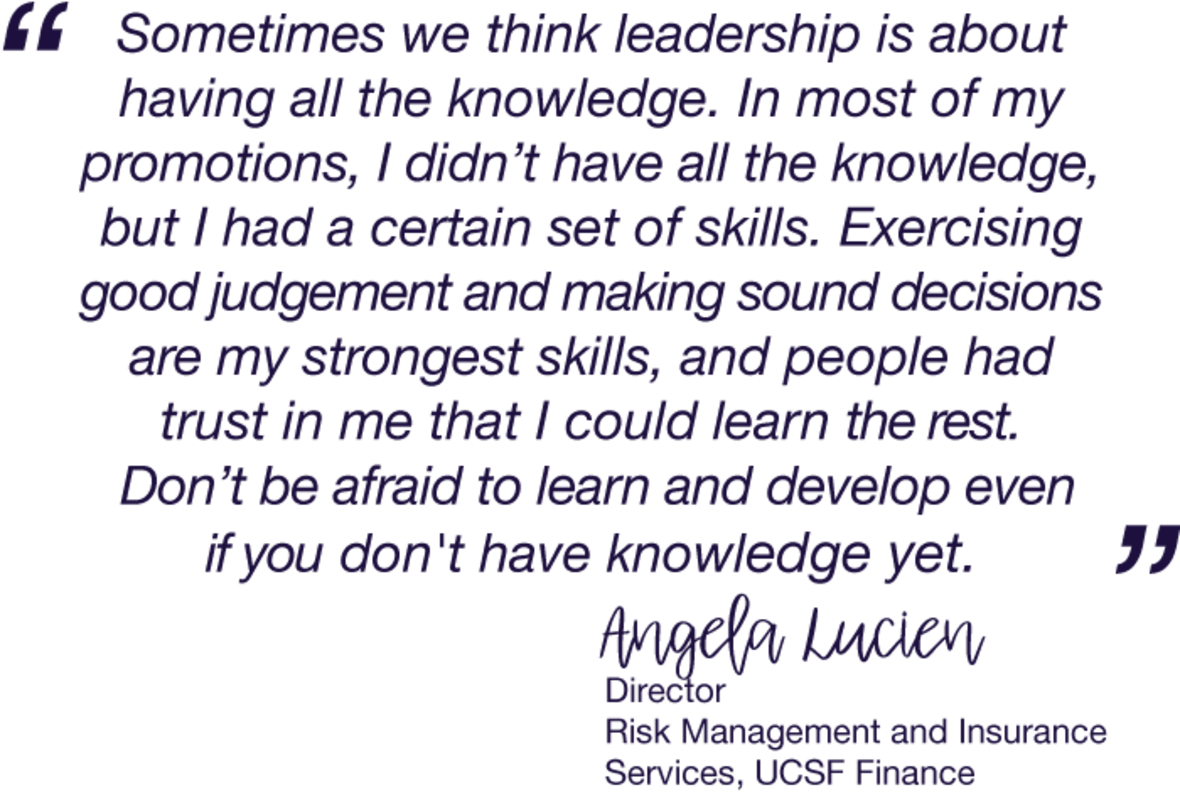 Sometimes we think leadership is about having all the knowledge. In most of my promotions, I didn't have all the knowledge, but I had a certain set of skills. Exercising good judgement and making sound decisions are my strongest skills, and people had trust in me that I could learn the rest. Don't be afraid to learn and develop even if you don't have knowledge yet.