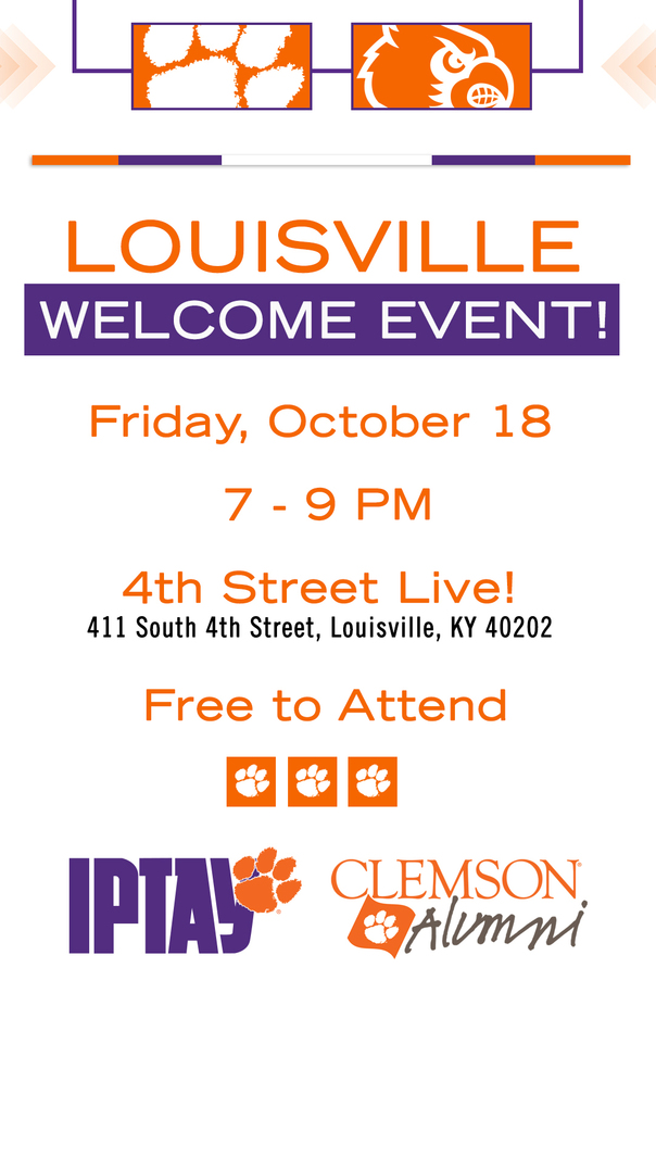 Louisville Welcome Event. Friday, October 18. 7-9 pm. 4th Street Live! 411 South 4th Street, Louisville, KY 40202. Free to attend. Sponsored by IPTAY and the Clemson Alumni Association.