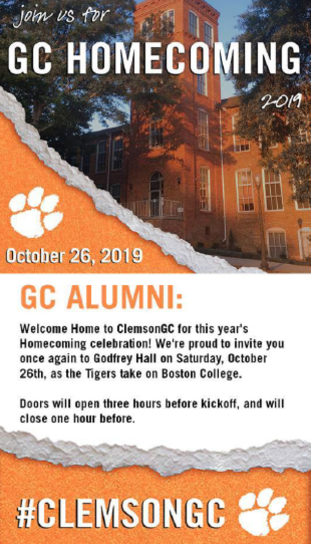 Join us for the GC Homecoming 2019. October 26, 2019. GC Alumni:Welcome Home to ClemsonGC for this year's Homecoming cekebration! We're proud to invite you once again to Godfrey Hall on Saturday, October 26th, as the Tigers take on Boston College. Doors will open three hours before kickoff, and will close one hour before. #ClemsonGC