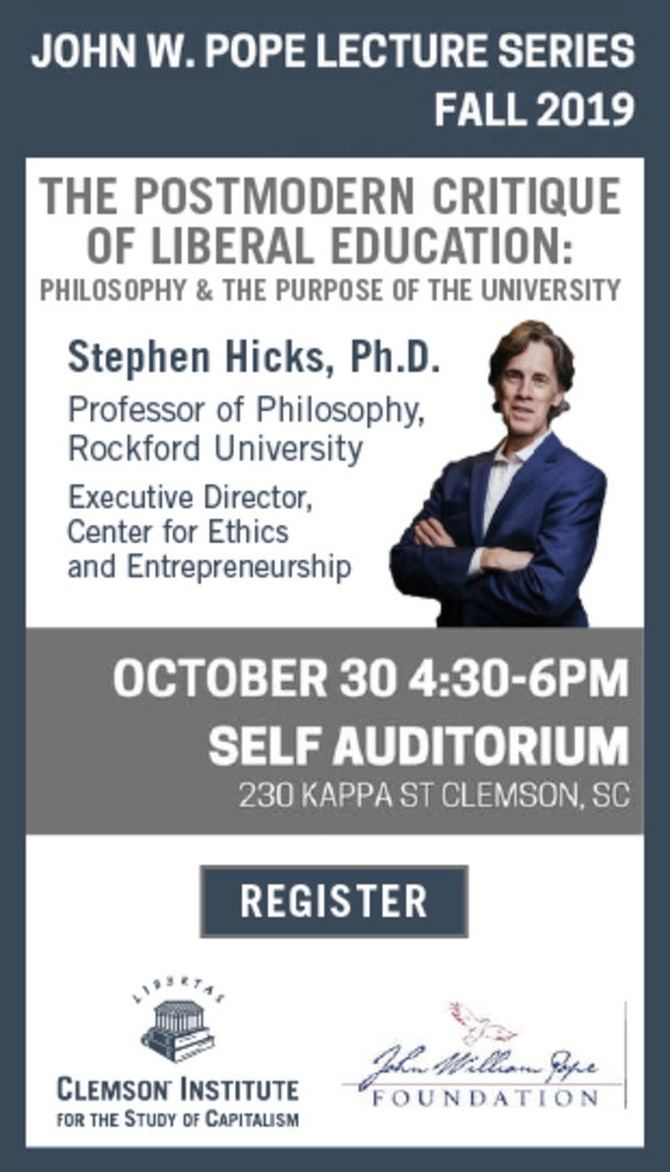 John W. Pope Lecture Series Fall 2019. The Postmodern Critique of Liberal Education: Philosophy and the purpose of the university. Stephen Hicks, PhD Professor of Philosophy, Rockford University. Executive Director, Center for Ethics and Entrepreneurship. October 30, 4:30-6pm. Self Auditorium, 230 Kappa St, Clemson, SC. Click to register. Sponsored by the Clemson Institute for the study of Capitalism and the John William Pope Foundation.