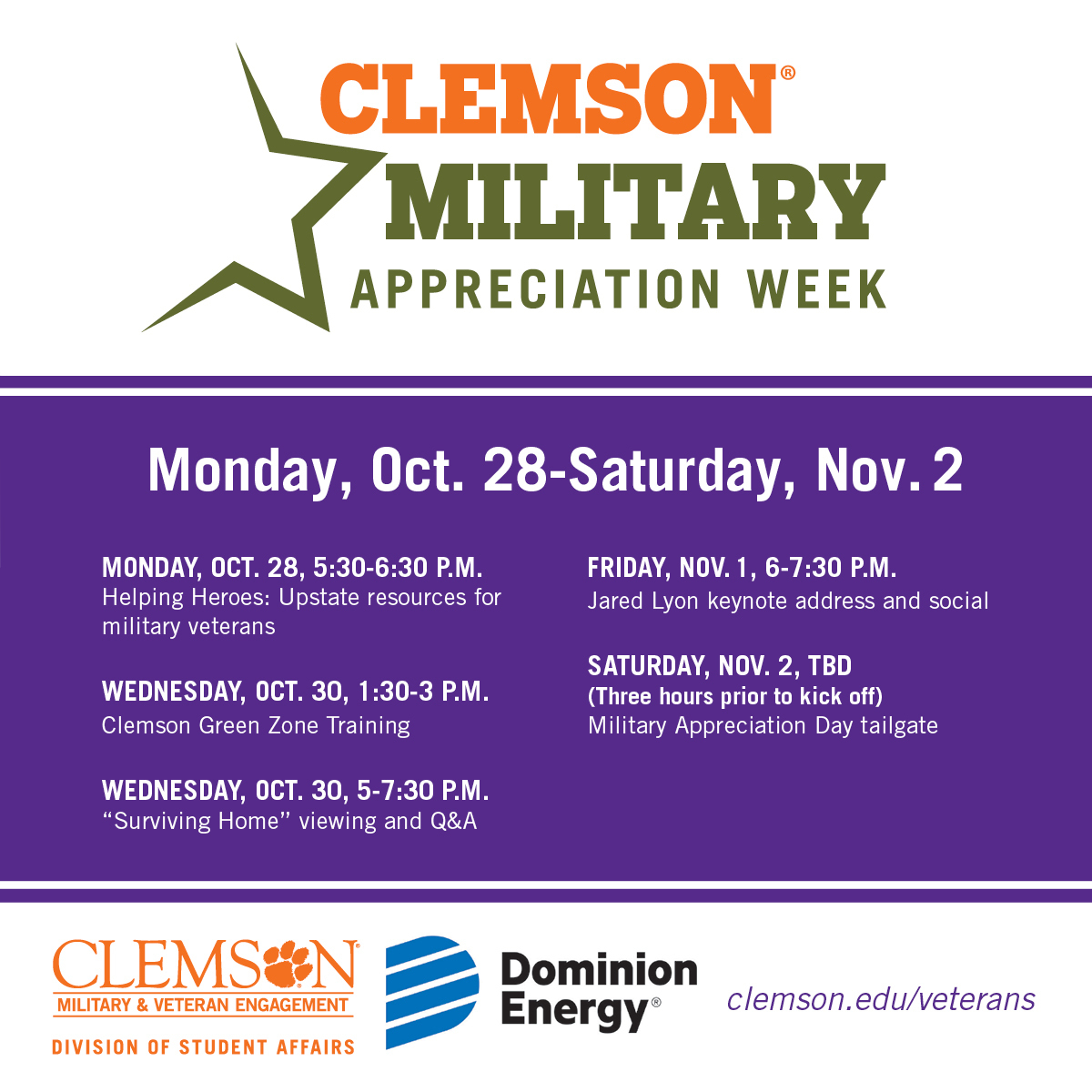 """Clemson Military Appreciation Week. Mon Oct 28- Sat Nov 2. Monday, October 28, 5:30-6:30 pm. Helping Heroes: Upstate Resources for military veterans. Wednesday, October 30, 1:30-3pm. Clemson Green Zone Training. Wednesday, Oct 30, 5-7:30pm. """"Surviving Home"""" viewing and Q&A. Friday Nov 1, 6-7:30pm. Jared Lyon keynote address and social. Saturday, Nov 2, TBD. Three hours prior to kickoff. Military Appreciation Day Tailgate. Clemson Military and Veteran Engagement A Division of Student Affairs. Sponsored by Dominion Energy. Clemson.edu/veterans"""