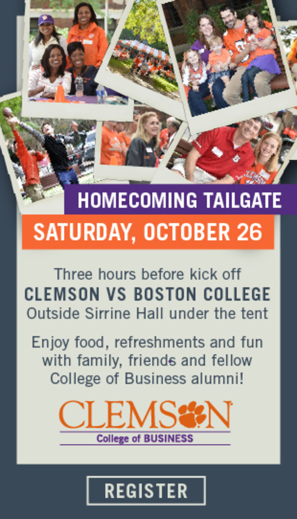 Homecoming Tailgate, Saturday, October 26. Three hours before kickoff. Clemson vs Boston College. Outside Sirrine Hall under the tent. Enjoy food, refreshments and fun with family, friends and fellow College of Business alumni. Clemson College of Business. Click to register.