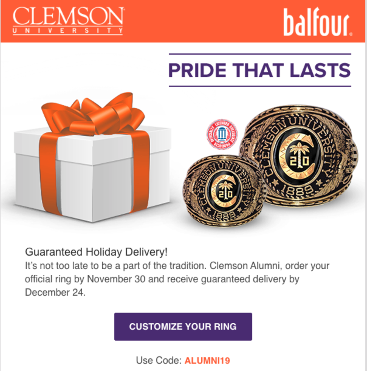 Clemson University and Balfour. Pride that lasts. Guaranteed Holiday Delviery! It's not too late to be a part of the tradition. Clemson Alumni, order your official ring by November 30 and receive guaranteed delivery by December 24. Customize your ring. Use code: ALUMNI19