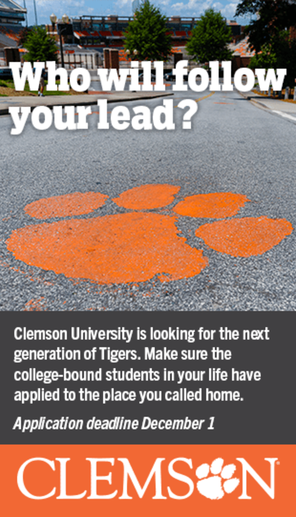 Who will follow your lead? Clemson University it looking for the next generation of Tigers. Make sure the college-bound students in your life have applied to the place you called home. Application deadline December 1. Clemson