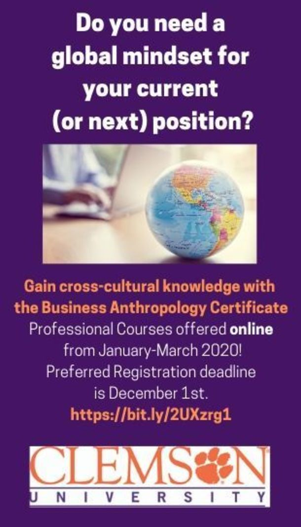 Do you need a global mindset for your current (or next) position? Gain cross-cultural knowledge with the Business Anthropology Certificate. Professional courses offered online from January-March 2020! Preferred Registration deadline is December 1st. https://bit.ly/2UXzrg1 Clemson University