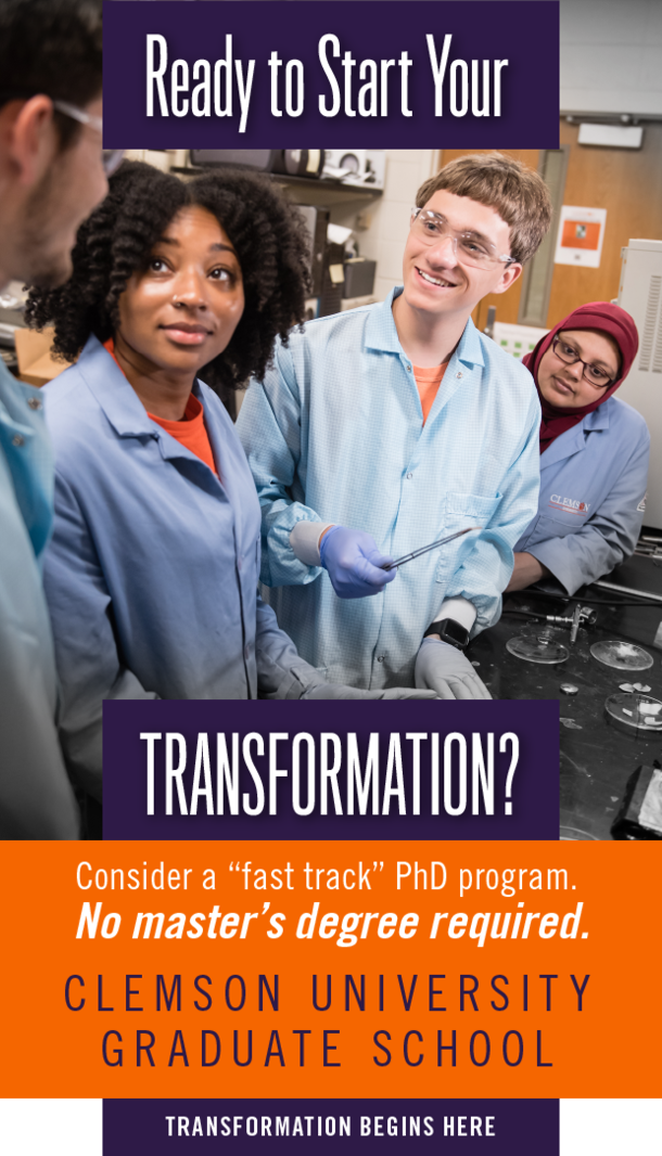 Ready to start your transformation? Consider a fast track PhD program. No master's degree required. Clemson University Graduate School. Transformation begins here.
