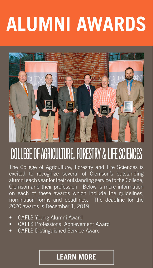 Alumni Awards, College of Agriculture, Firestry and Life Sciences. The College of Agriculture, Firestry and Life Sciences is excited to recognize several of Clemson's outstanding alumni each year for their outstanding service to the College, Clemson adn their profession. Below is more information on each of these awards which include the guidelines, nomination forms and deadlines. THe deadline for the 2020 awards is December 1, 2019. CAFLS Young Alumni Award. CAFLS Professional Achievement Award. CAFLS Distinguished Service Award. Learn More.