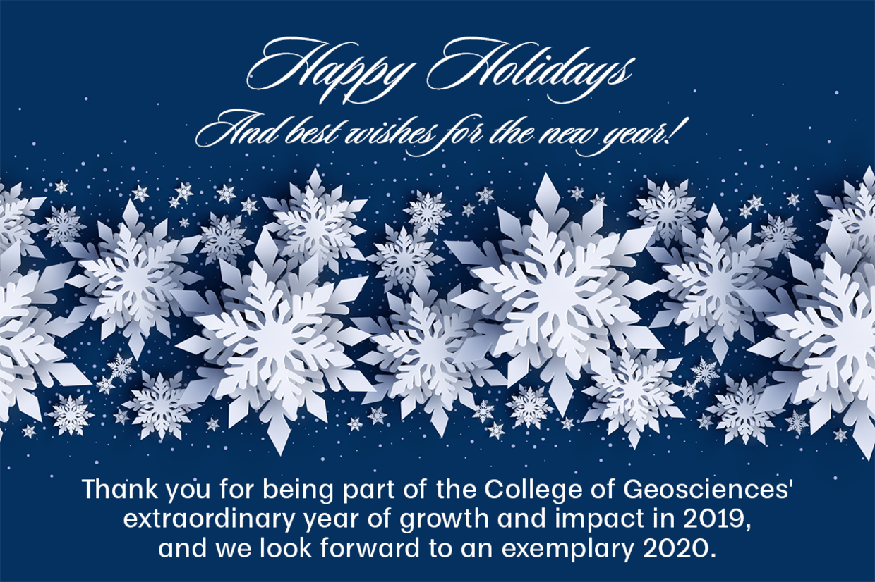 Happy holidays, and best wishes for the new year! Thank you for being part of the College of Geosciences' extraordinary year of growth and impact in 2019, and we look forward to an exemplary 2020.