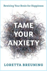 Tame Your Anxiety Rewiring Your Brain for Happiness