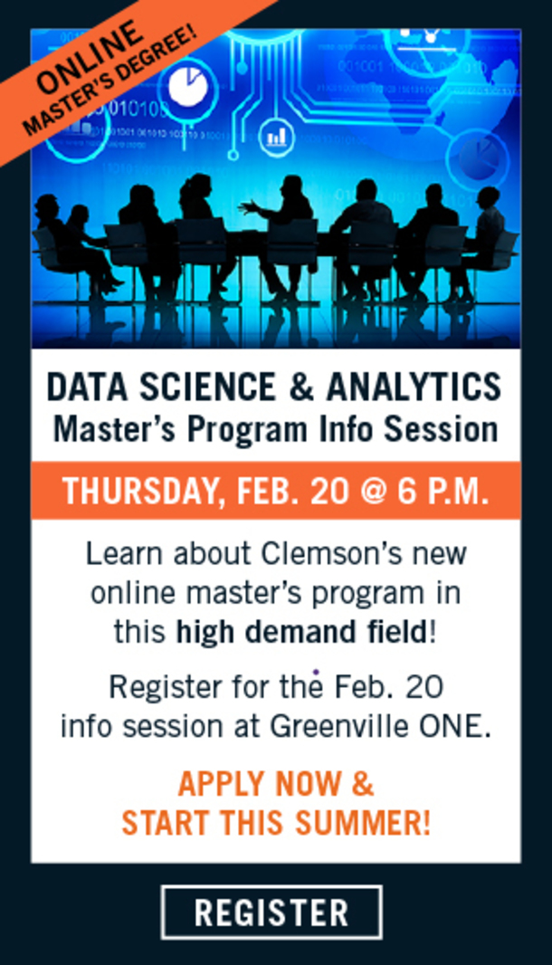 Online Matser's Degree. Data Science and Analytics. Master's Program Info Session. Thursday, Feb. 20 at 6pm. Learn about Clemson's new online master's program in this high demand field. Register for the Deb. 20 info session at Greenville ONE. Apply Now and start this summer. Click to register.