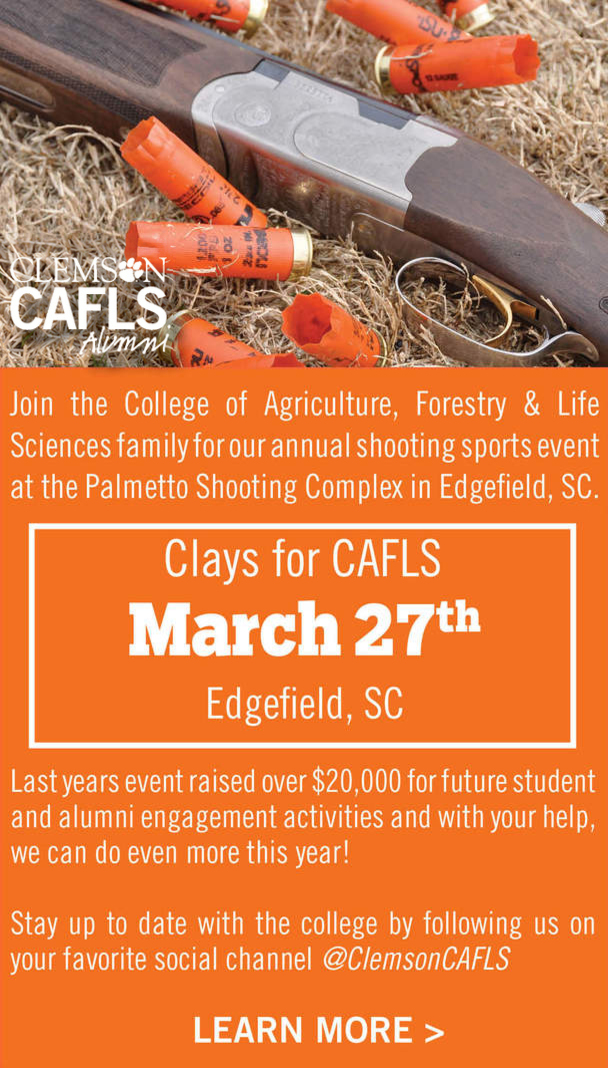 Clemson CAFLS Alumni. Join the College of Agriculture, Forestry and Life Sciences family for our annual shooting sports event at the Palmetto Shooting Complex in Edgefield, SC. Clays for CAFLS March 27th Edgefield SC. Last years event raised over $20,000 for future student and alumni engagement activities and with your help, we can do even more this year! Stay up-to-date with the college by following us on your favorite social channel @ClemsonCAFLS. Click to learn more.