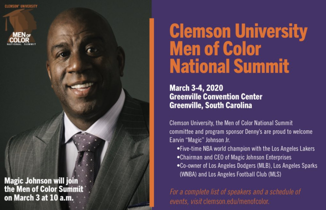 "Clemson University Men of Color National Summit. March 3-4, 2020. Greenville Convention Center. Greenville, SC. Clemson University, the Mena of Color National Summit committee and program sponsor Denny's are proud to welcome Ervin ""Magic"" Johnson Jr. Five time NBA world champion with the Los Angeles Lakers. Chairman and CEO of Magic Johnson Enterprises. Co-owner of the Los Angeles Dodgers (MLB), Los Angeles Sparks (WNBA) and Los Angeles Football Club (MLS). For a complete list of speakers and a schedule of events, visit clemson.edu/menofcolor."