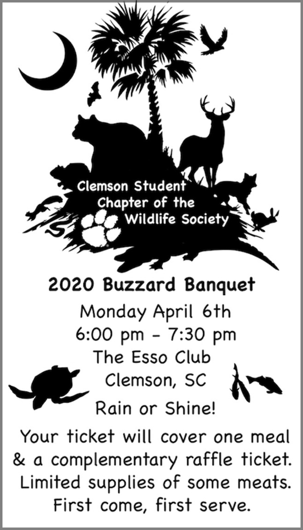 Clemson Student Chapter of the Wildlife Society. 2020 Buzzard Banquet. Monday, April 6th 6:00-7:30pm. The Esso Club, Clemson, SC. Rain or Shine! Your ticket will cover one meal and a complementrary raffle ticket. Limited supplies of some meats. First come, first served.