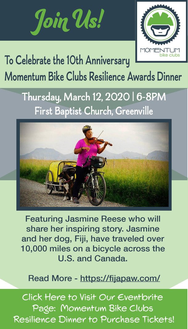 Momentum Bike Clubs. Join Us! To Celebrate the 10th Anniversary Momentum Bike Clubs Resilience Awards Dinner Thursday, March 12, 2020   6-8PM First Baptist Church, Greenville. Featuring Jasmine Reese who will share her inspiring story. Jasmine and her dog, Fiji, have traveled over 10,000 miles on a bicycle across the U.S. and Canada. Read More - https://fijapaw.com/. Click Here to Visit Our Eventbrite Page: Momentum Bike Clubs Resilience Dinner to Purchase Tickets!