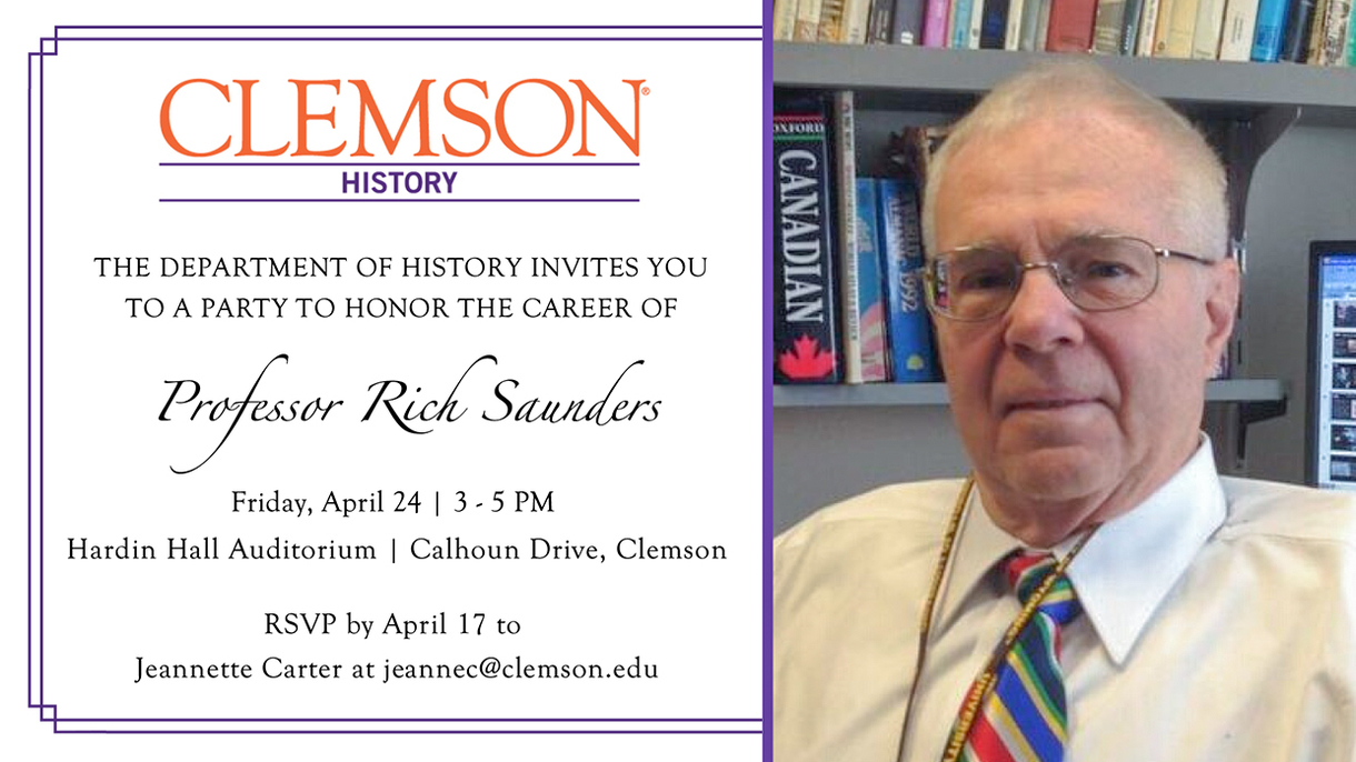 Clemson History. The department of History invites you to a party to honor the career of Professor Ricj Saunders. Friday, April 24, 3-5 pm. Hardin Hall Auditorium. Calhoun Drive. Clemson. RSVP by April 17th to Jeannette Carter at jeannec@clemson.edu