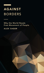 Against Borders: Why the World Needs Free Movement of People