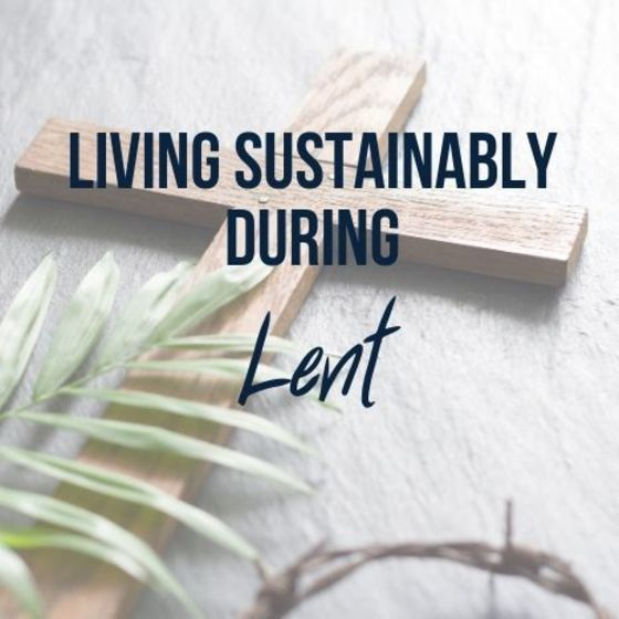 Image of wooden cross, palm leaf and a crown of thorns with the words, Living Sustainably During Lent.