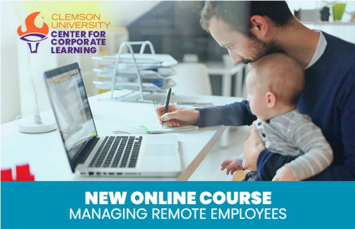 Clemson University Center for Corporate Learning. New Online Course. Managing Remote Employees.