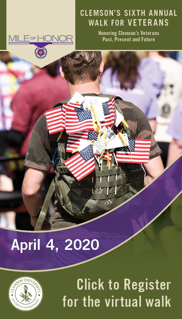 Clemson's Sixth Annual 1 Mile Walk for Veterans. Honoring Clemson's Veterans Past, Present and Future. April 4, 2020. Click to register the virtual walk. Clemson University Student Government.