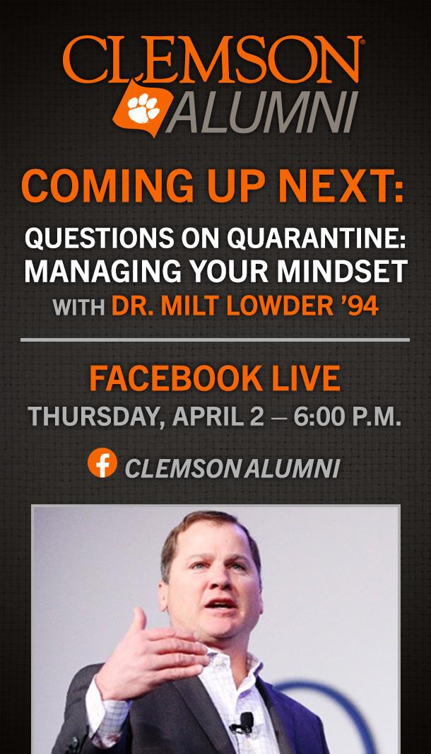 Clemson Alumni. Coming up next: Questions on Quarantine: Managing Your Mindset with Dr. Milt Lowder '94. Facebook Live Thursday, April 2, 2020 6:00pm.
