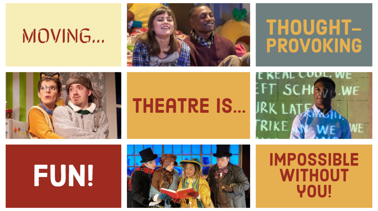 Theatre is moving, thought-provoking, fun, and impossible without you!
