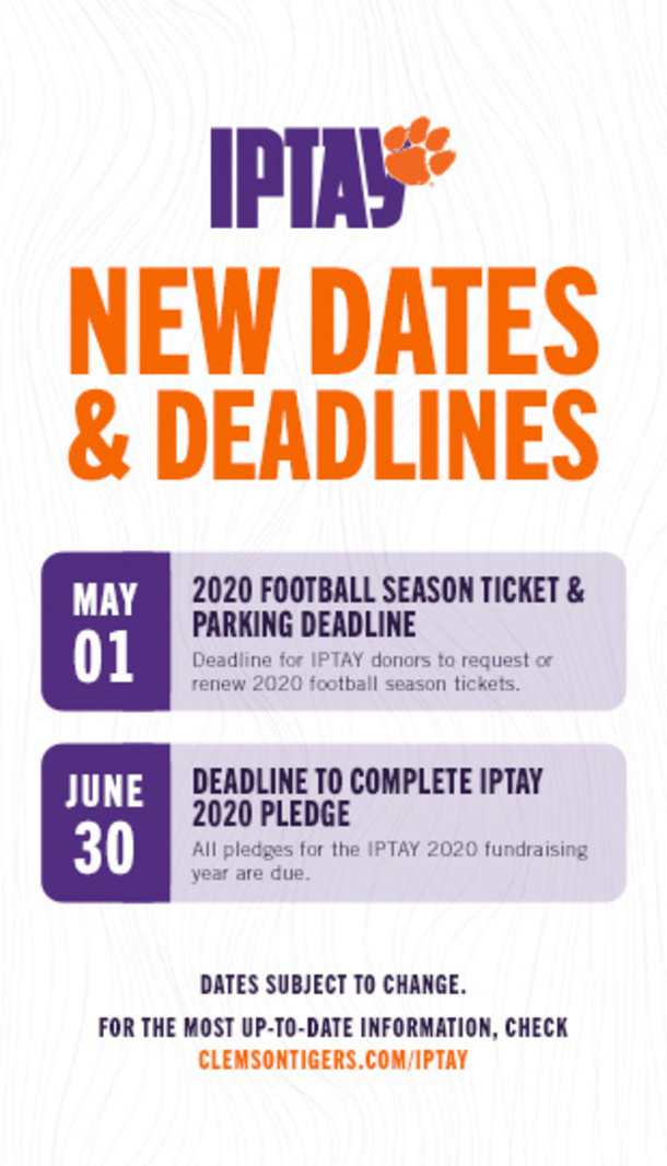 IPTAY New Dates and Deadlines. May 01 - 2020 Football Season Ticket and Parking Deadline. Dealine for IPTAY donots to request of renew 2020 football season tickets. June 30 - Deadline to complete IPTAY 2020 Pleadge.All pledges for the IPTAY 2020 fundraising year are due. Dates subject to change. For the most up-to-date information, check clemsontigers.com/iptay