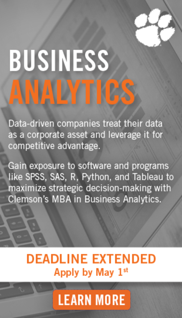 Business Analytics. Data-driven companies treat their data as a corporate asset and leverage it for competitive advantage. Gain exposure to software and programs like SPSS, SAS, R, Rython and Tableau to maximize strategic decision-making with Clemson's MBA in Business Analytics. Deadline Extended - Apply by May 1st. Learn more.