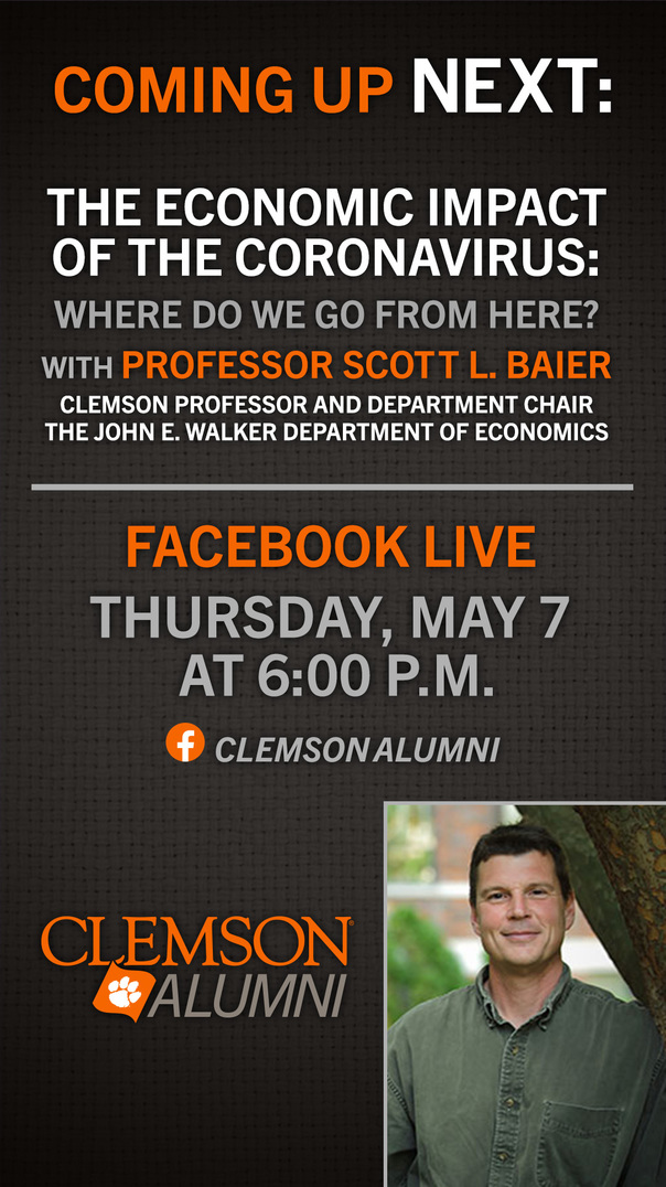 Clemson Alumni. Coming up next: The Economic Impact of the Coronavirus: Where do we go from here? with Professor Scott L. Baier. Clemson Professor and department chair of the John E. Walker Departement of Economics. Facebook Live Thursday May7 at 6:00pm. Clemson Alumni