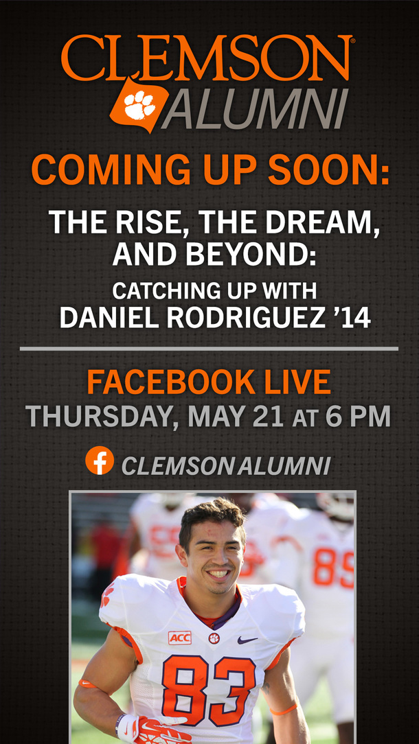 Coming Up Soon: The Rise, The Dream and Beyond: Catching up with Daniel Rodriguez '14 Facebook Live Thursday, May 21 at 6:00pm EST Clemson Alumni
