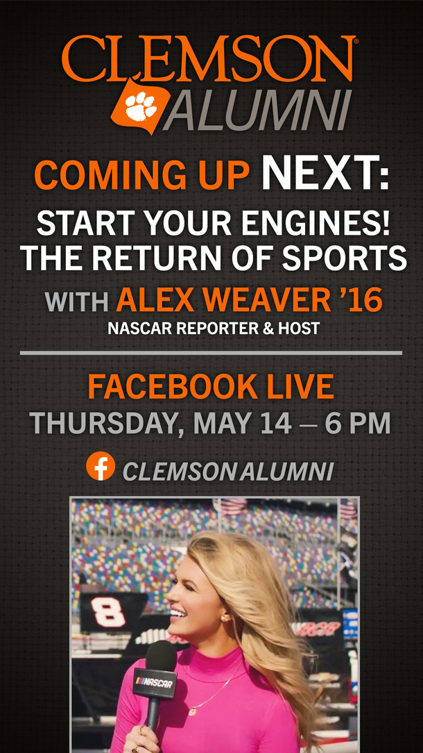 Coming up next: Start your engines! The return of sports with Alex Weaver '16 NASCAR reporter and host. Facebook Live, Thursday, May 14 - 6:00pm. Clemson Alumni