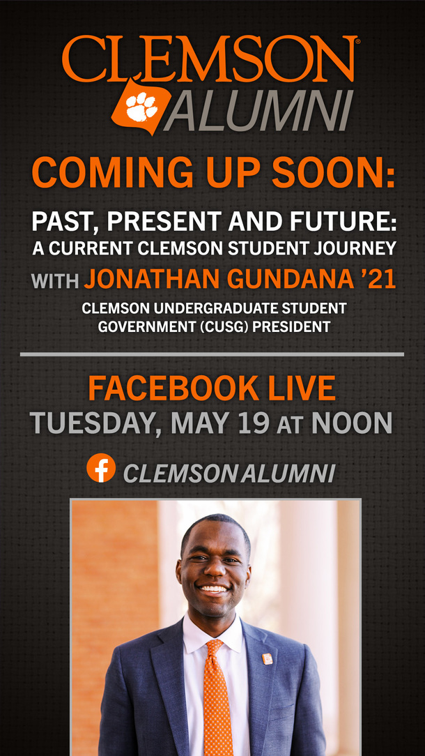 Coming Up Soon: Past, Present and Future. A current Clemson student journey with Jonathan Gundana '21 Clemson Undergraduate Student Government (CUSG) president. Facebook Live Tuesday May 19, at Noon Clemson Alumni