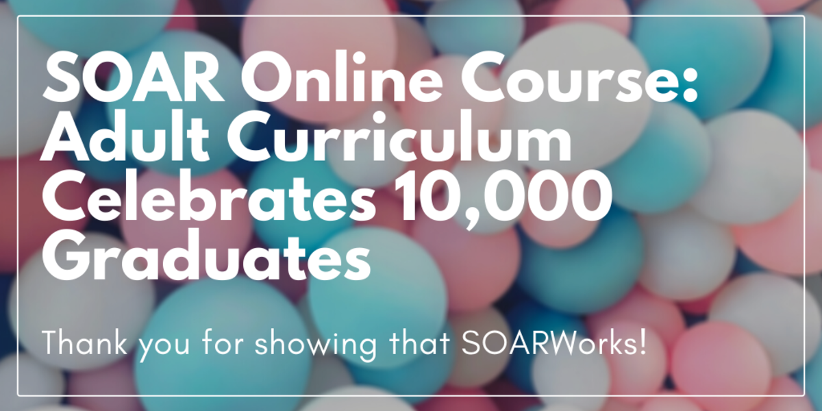 SOAR Online Course: Adult Curriculum Celebrates 10,000 Graduates - Thank you for showing that SOARWorks!