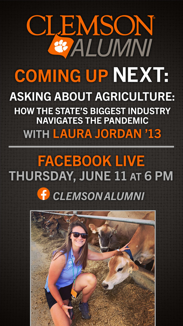 Clemson Alumni Coming Up Next: Asking About Agriculture: How the State's Biggest Industry Navigates the Pandemic with Laura Jordan '13 Facebook Live Thursday June 11 at 6 pm Clemson Alumni