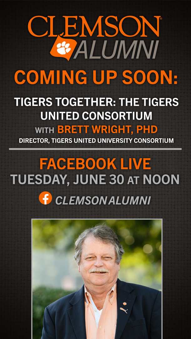 Clemson Alumni Coming up Soon: Tigers Together: The Tigers United Consortium with Brett Wright PhD Director, Tigers United University Consortium Facebook Live Tuesday, June 30 at Noon Clemson Alumni