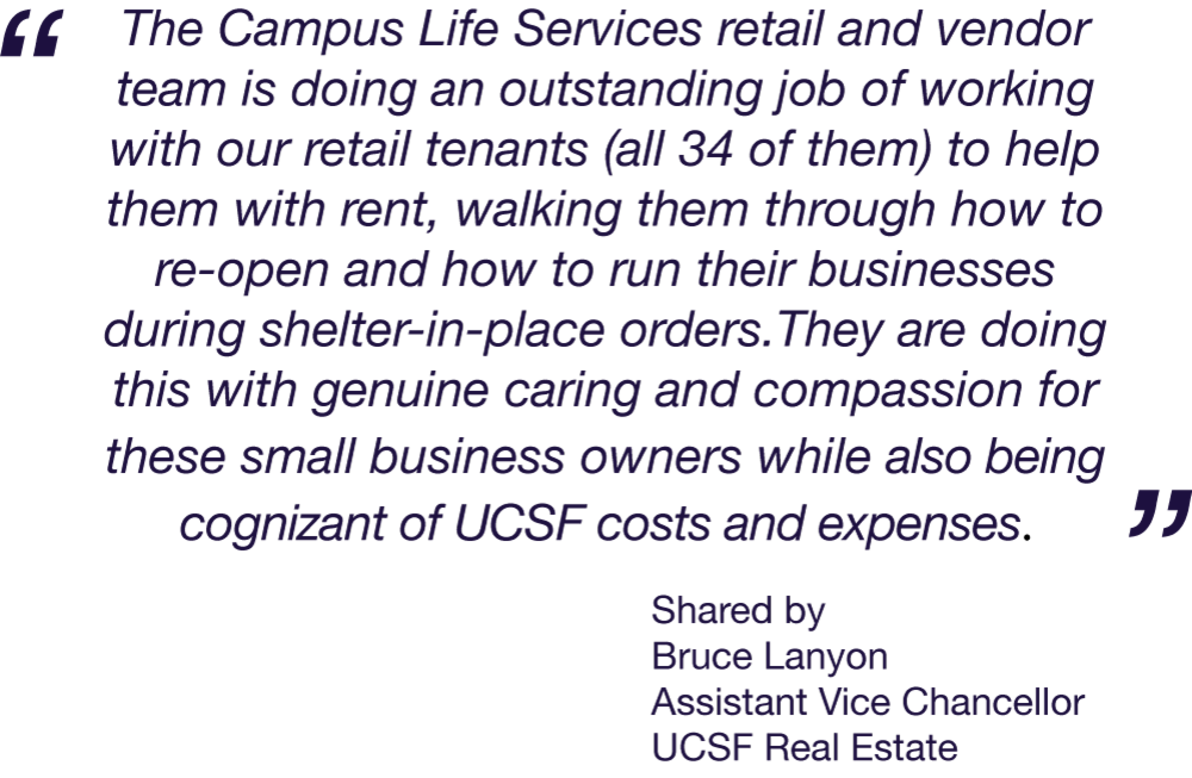 The Campus Life Services retail and vendor team is doing an outstanding job of working with our retail tenants (all 34 of them) to help them with rent, walking them through how to re-open and how to run their businesses during shelter-in-place orders.They are doing this with genuine caring and compassion for these small business owners while also being cognizant of UCSF costs and expenses.