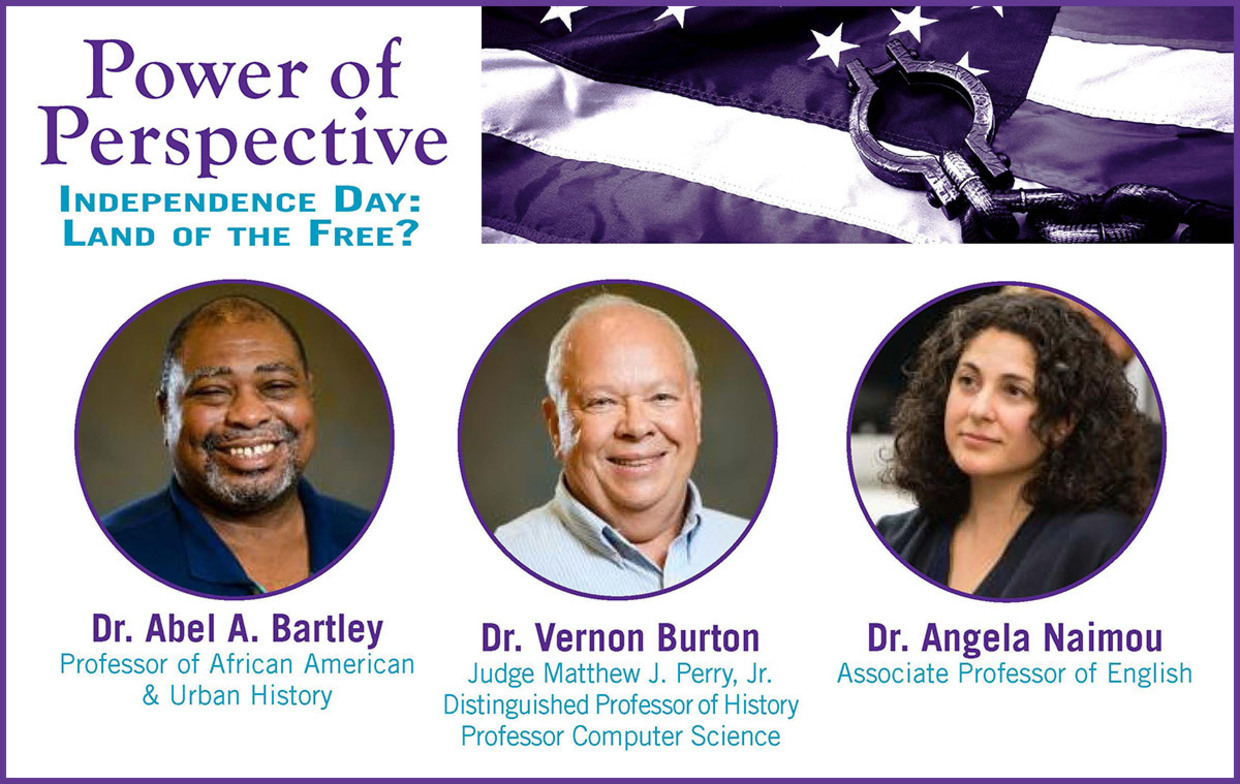Power of Perspective, Independence Day: Land of the Free? Dr. Abel A. Bartley Professor of African American and Urban History, Dr. Vernon Burton, Judge Matthew J. Perry Jr. Distinguished Professor of History, Professor of Computer Science, Dr. Angela Naimou Associate Professor of English