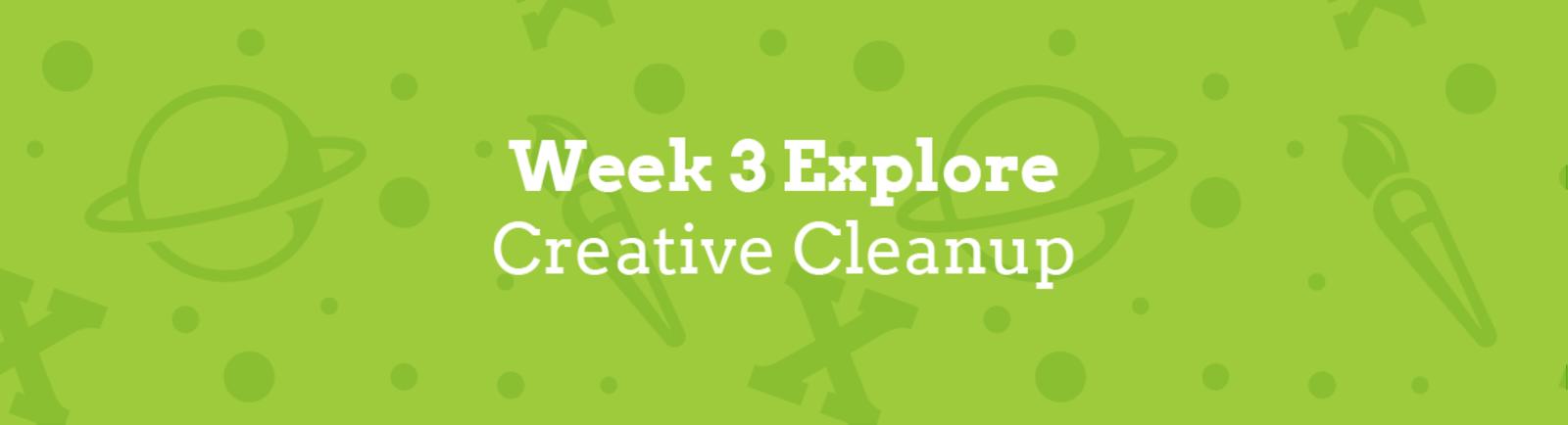 Week 3 Explore: Creative Cleanup