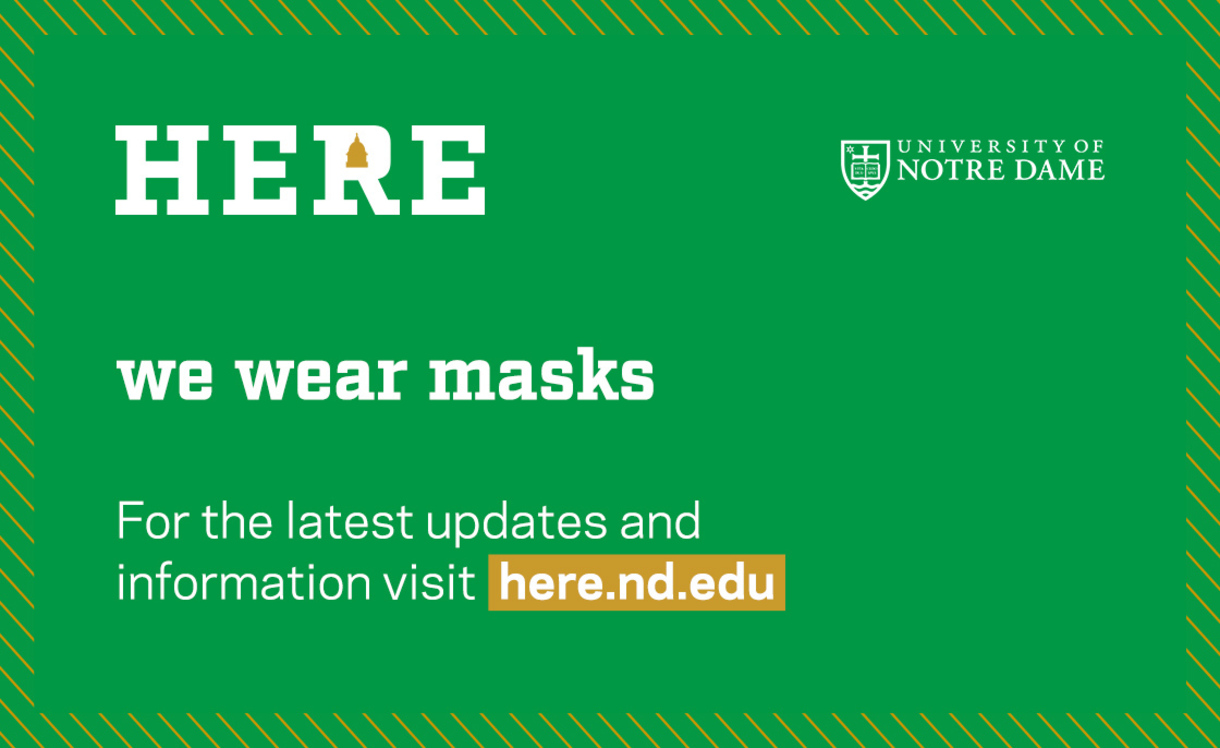 Graphic that says: Here we wear masks. For the latest updates and information visit here.nd.edu